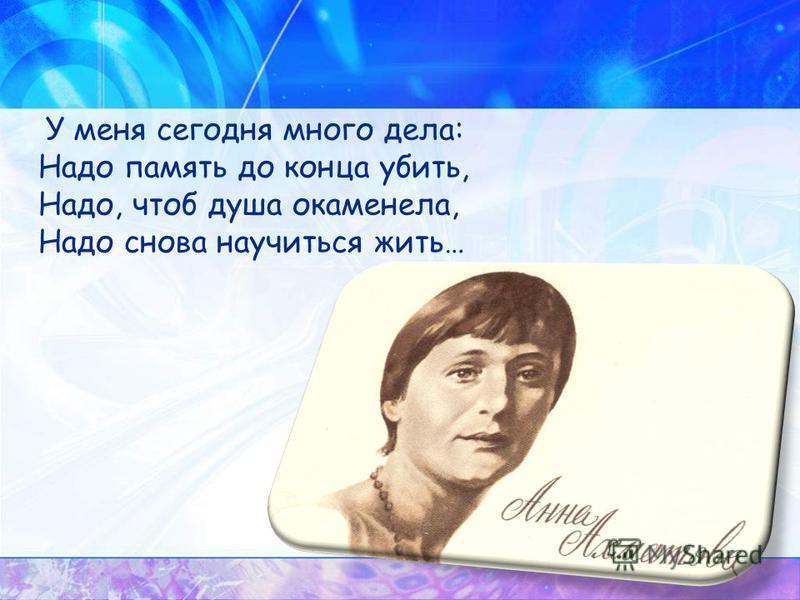 У меня сегодня много дела: Надо память до конца убить, Надо, чтоб душа окаменела, Надо снова научиться жить…