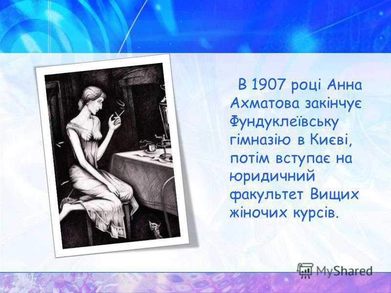 В 1907 році Анна Ахматова закінчує Фундуклеївську гімназію в Києві, потім вступає на юридичний факультет Вищих жіночих курсів.
