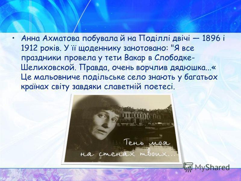Анна Ахматова побывала й на Поділлі двічі 1896 і 1912 років. У її щоденнику занотовано: