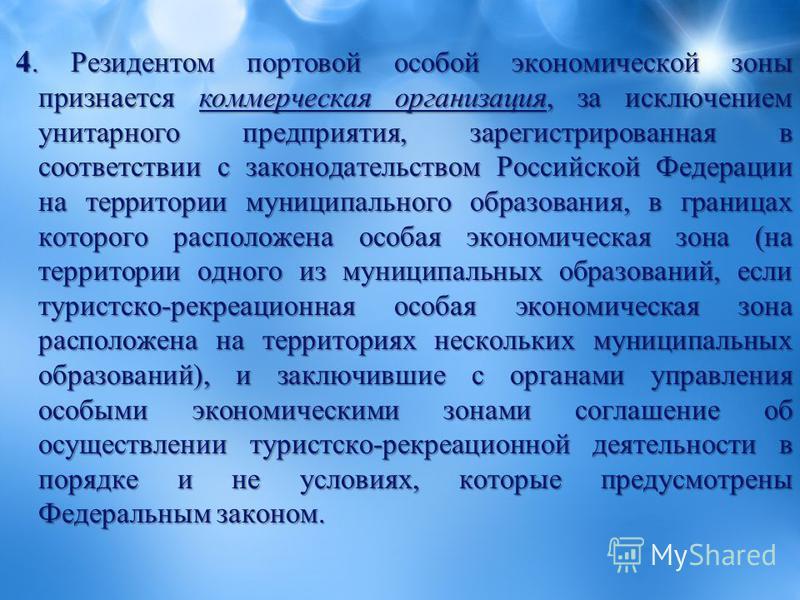 4. Резидентом портовой особой экономической зоны признается коммерческая организация, за исключением унитарного предприятия, зарегистрированная в соответствии с законодательством Российской Федерации на территории муниципального образования, в границ