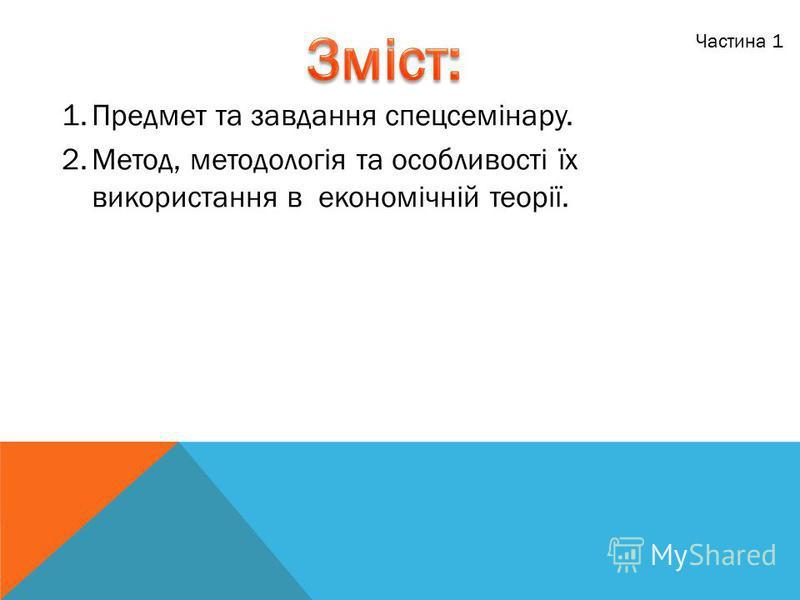 1.Предмет та завдання спецсемінару. 2.Метод, методологія та особливості їх використання в економічній теорії. Частина 1