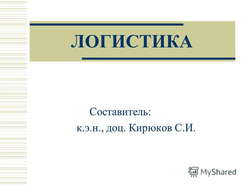 ЛОГИСТИКА Составитель: к.э.н., доц. Кирюков С.И.