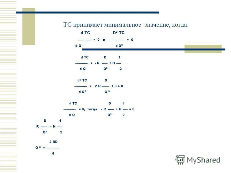 TC принимает минимальное значение, когда: d TC D 2 TC ------------- = 0 и ------------ > 0 d Q d Q 2 d TC D 1 ------------- = - R ------ + H ----- d Q Q 2 2 d 2 TC D ------------- = 2 R -------- + 0 > 0 d Q 2 Q 3 d TC D 1 ------------- = 0, тогда - R