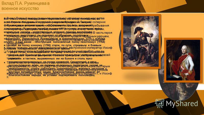 Вклад П.А. Румянцева в военное искусство Вклад Петра Александровича в развитие русского военного искусства поистине неоценим. Не случайно король Фридрих II, бывший соперник Румянцева на полях сражений Семилетней войны, во время пребывания генерал-фел