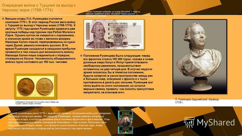 Очередная война с Турцией за выход к Черному морю (1768-1774) Венцом славы П.А. Румянцева считается кампания 1770 г. В этот период Россия вела войну с Турцией за выход к Черному морю (1768-1774). К августу 1770 года армия Румянцева одержала две крупн