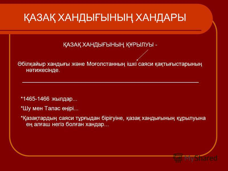 ҚАЗАҚ ХАНДЫҒЫНЫҢ ХАНДАРЫ ҚАЗАҚ ХАНДЫҒЫНЫҢ ҚҰРЫЛУЫ - Әбілқайыр хандығы және Моғолстанның ішкі саяси қақтығыстарының нәтижесінде. ________________________________________________________ *1465-1466 жылдар... *Шу мен Талас өңірі... *Қазақтардың саяси тұ