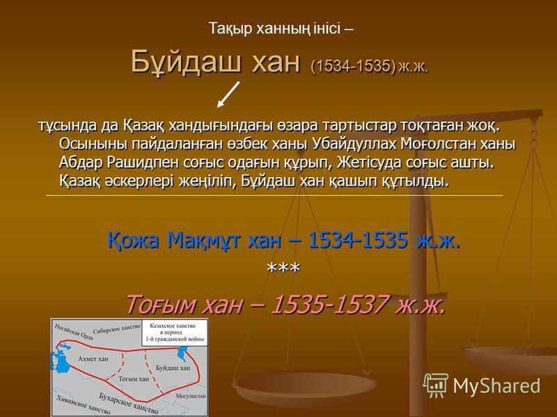 Бұйдаш хан (1534-1535) ж.ж. тұсында да Қазақ хандығындағы өзара тартыстар тоқтаған жоқ. Осыныны пайдаланған өзбек ханы Убайдуллах Моғолстан ханы Абдар Рашидпен соғыс одағын құрып, Жетісуда соғыс ашты. Қазақ әскерлері жеңіліп, Бұйдаш хан қашып құтылды