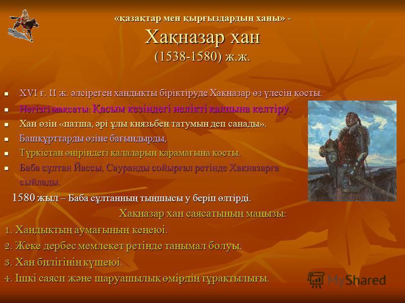 «қазақтар мен қырғыздардың ханы» - Хақназар хан (1538-1580) ж.ж. XVI ғ. II ж. әлсіреген хандықты біріктіруде Хақназар өз үлесін қосты. XVI ғ. II ж. әлсіреген хандықты біріктіруде Хақназар өз үлесін қосты. Негізгі мақсаты : Қасым кезіндегі иелікті қал