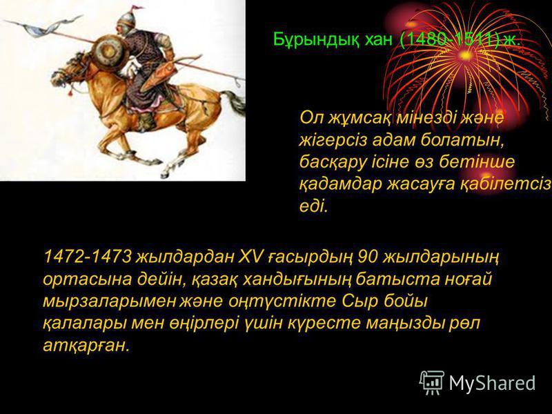 Бұрындық хан (1480-1511) ж. 1472-1473 жылдардан XV ғасырдың 90 жылдарының ортасына дейін, қазақ хандығының батыста ноғай мырзаларымен және оңтүстікте Сыр бойы қалалары мен өңірлері үшін күресте маңызды рөл атқарған. Ол жұмсақ мінезді және жігерсіз ад