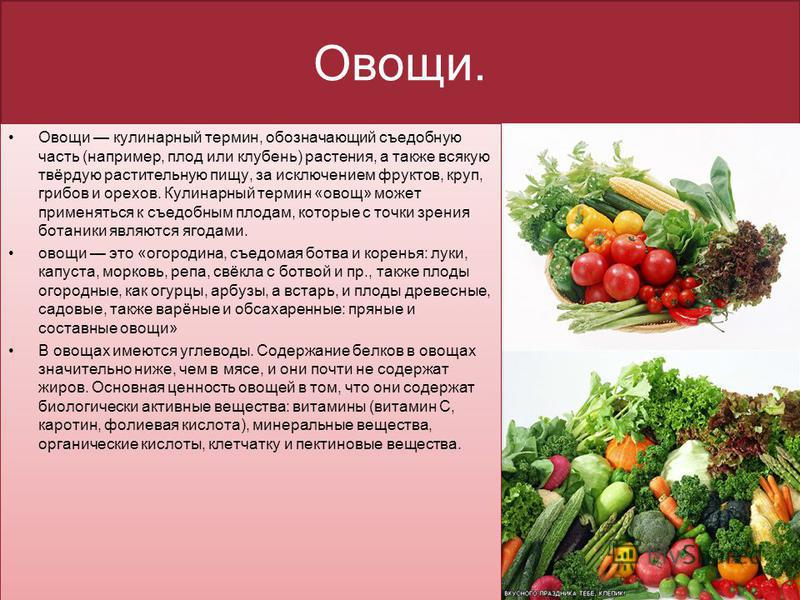 Овощи. Овощи кулинарный термин, обозначающий съедобную часть (например, плод или клубень) растения, а также всякую твёрдую растительную пищу, за исключением фруктов, круп, грибов и орехов. Кулинарный термин «овощ» может применяться к съедобным плодам