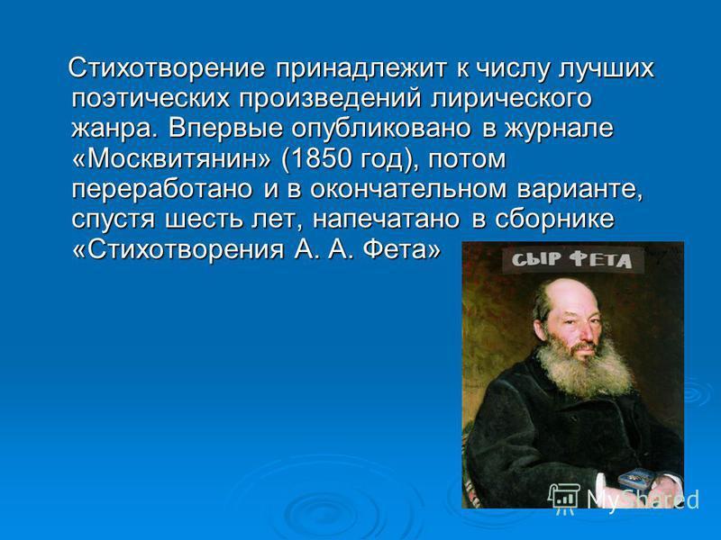 Стихотворение принадлежит к числу лучших поэтических произведений лирического жанра. Впервые опубликовано в журнале «Москвитянин» (1850 год), потом переработано и в окончательном варианте, спустя шесть лет, напечатано в сборнике «Стихотворения А. А.