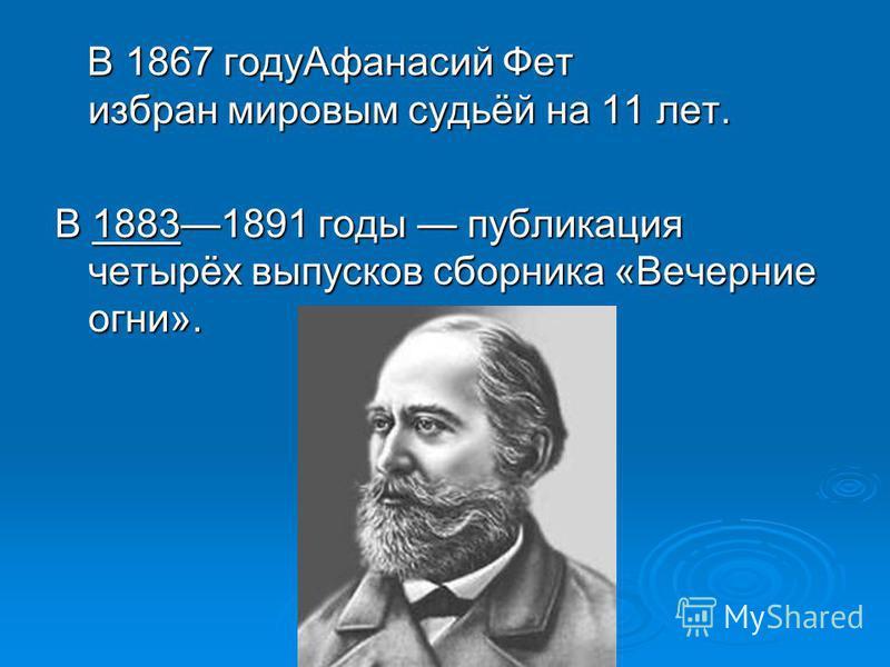 В 1867 году Афанасий Фет избран мировым судьёй на 11 лет. В 1867 году Афанасий Фет избран мировым судьёй на 11 лет. В 18831891 годы публикация четырёх выпусков сборника «Вечерние огни».