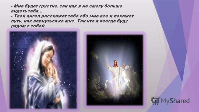 Затем ребенок спросил: - Я слышал, что на Земле есть зло. Кто защитит меня? - Твой ангел защитит тебя, даже рискуя собственной жизнью.