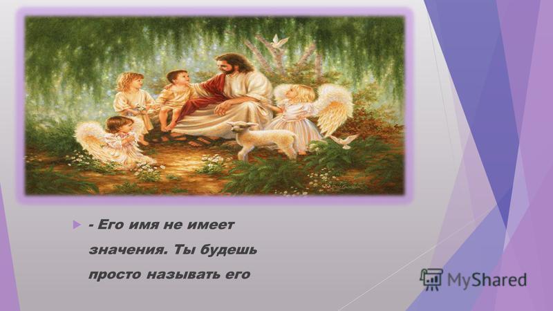 В этот момент с Земли стали доноситься голоса; и ребенок в спешке спросил: - Боже, скажи же мне, как зовут моего ангела?