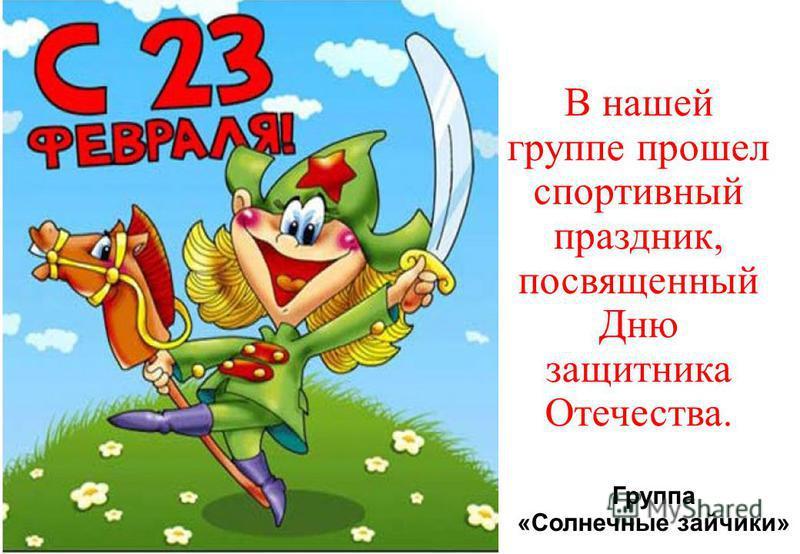 Группа «Солнечные зайчики» В нашей группе прошел спортивный праздник, посвященный Дню защитника Отечества.