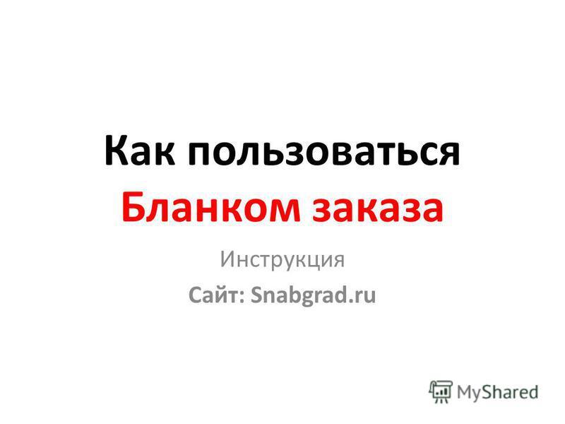 Как пользоваться Бланком заказа Инструкция Сайт: Snabgrad.ru