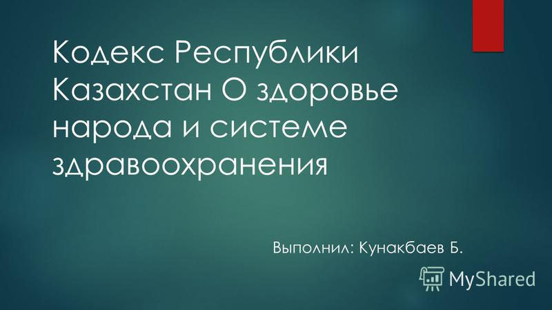 Кодекс Республики Казахстан О здоровье народа и системе здравоохранения Выполнил: Кунакбаев Б.
