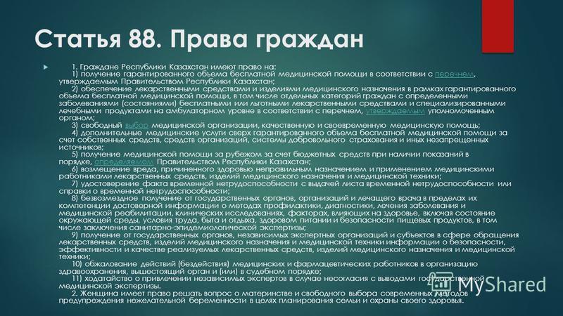 Статья 88. Права граждан 1. Граждане Республики Казахстан имеют право на: 1) получение гарантированного объема бесплатной медицинской помощи в соответствии с перечнем, утверждаемым Правительством Республики Казахстан; 2) обеспечение лекарственными ср
