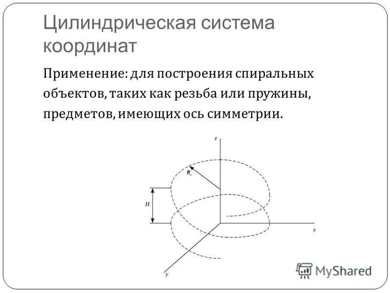 Цилиндрическая система координат Применение : для построения спиральных объектов, таких как резьба или пружины, предметов, имеющих ось симметрии.