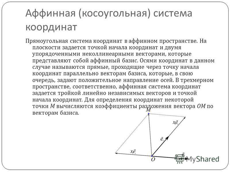 Аффинная ( косоугольная ) система координат Прямоугольная система координат в аффинном пространстве. На плоскости задается точкой начала координат и двумя упорядоченными неколлинеарными векторами, которые представляют собой аффинный базис. Осями коор