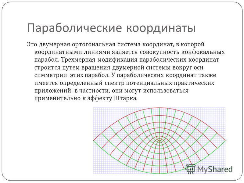 Параболические координаты Это двумерная ортогональная система координат, в которой координатными линиями является совокупность конфокальных парабол. Трехмерная модификация параболических координат строится путем вращения двумерной системы вокруг оси