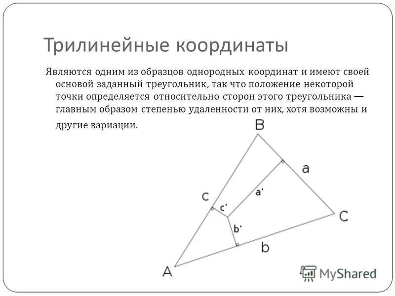 Трилинейные координаты Являются одним из образцов однородных координат и имеют своей основой заданный треугольник, так что положение некоторой точки определяется относительно сторон этого треугольника главным образом степенью удаленности от них, хотя