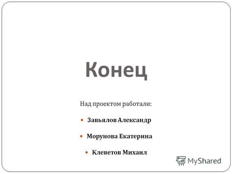 Конец Над проектом работали : Завьялов Александр Морунова Екатерина Клеветов Михаил