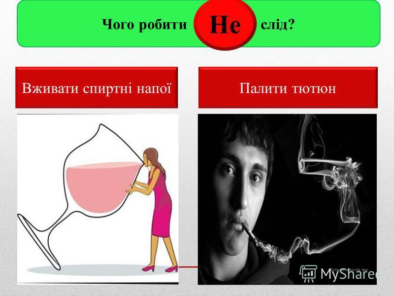 Чого робити слід? Вживати спиртні напоїПалити тютюн Не