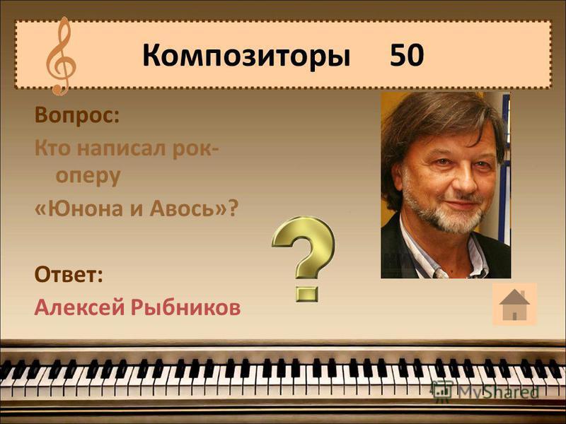 Вопрос: Кто написал рок- оперу «Юнона и Авось»? Ответ: Алексей Рыбников Композиторы 50