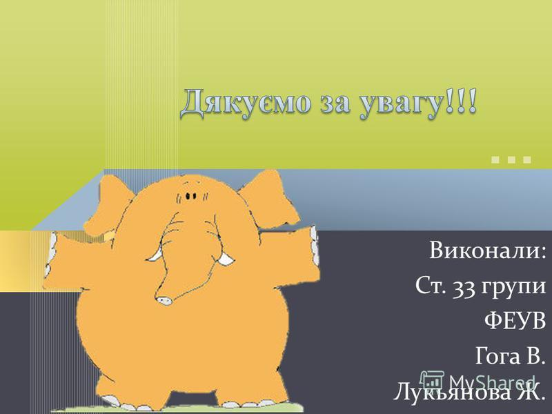 Виконали: Ст. 33 групи ФЕУВ Гога В. Лукьянова Ж.