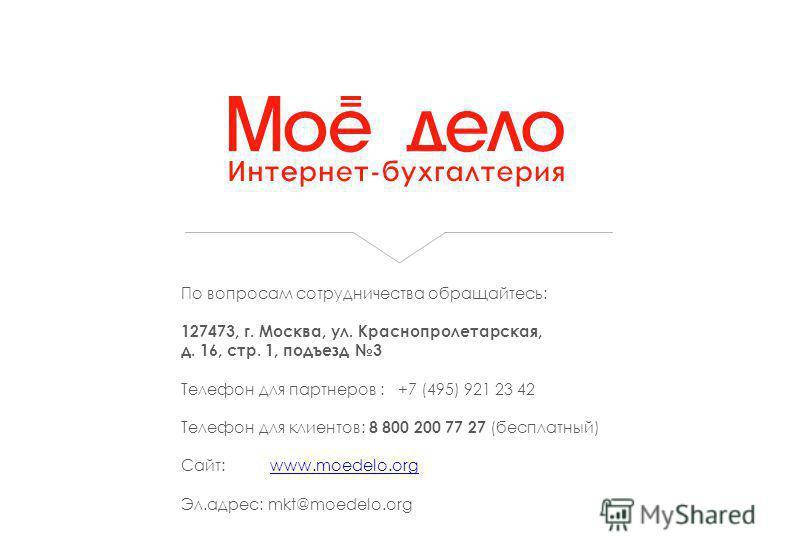 По вопросам сотрудничества обращайтесь: 127473, г. Москва, ул. Краснопролетарская, д. 16, стр. 1, подъезд 3 Телефон для партнеров : +7 (495) 921 23 42 Телефон для клиентов: 8 800 200 77 27 (бесплатный) Сайт: www.moedelo.orgwww.moedelo.org Эл.адрес: m