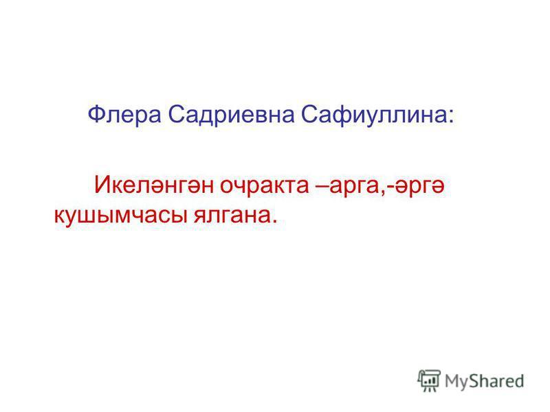 Флера Садриевна Сафиуллина: Икеләнгән очракта –арга,-әргә кушымчасы ялгана.