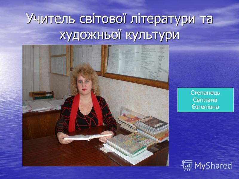 Учитель світової літератури та художньої культури Степанець Світлана Євгенівна