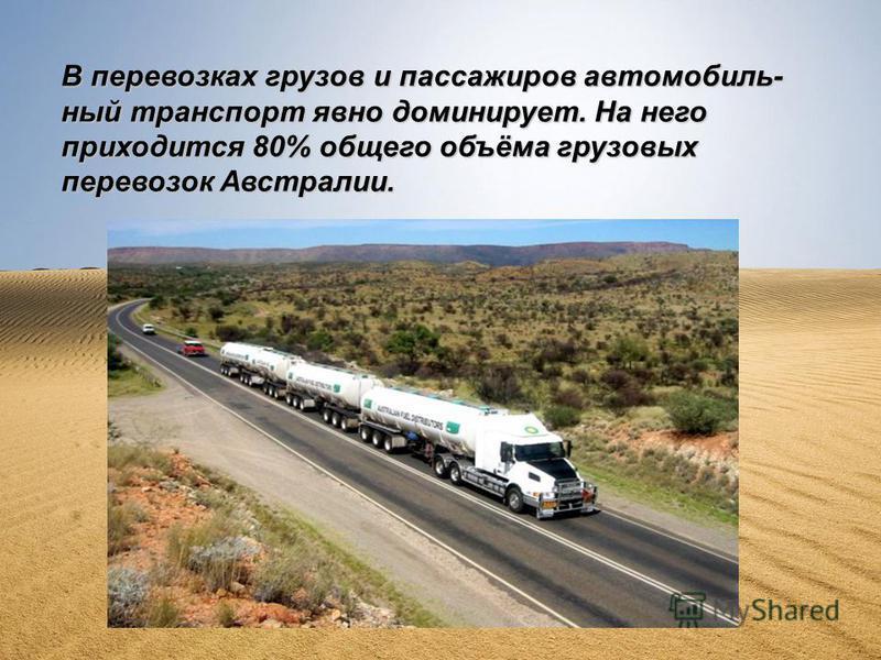 В перевозках грузов и пассажиров автомобильный транспорт явно доминирует. На него приходится 80% общего объёма грузовых перевозок Австралии.