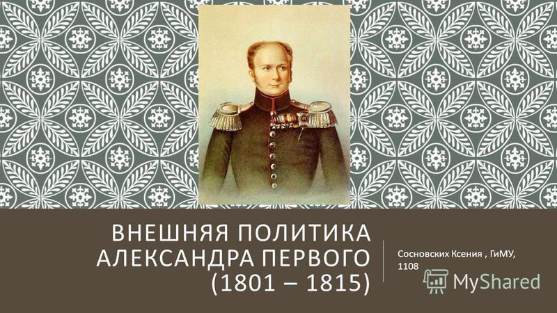 ВНЕШНЯЯ ПОЛИТИКА АЛЕКСАНДРА ПЕРВОГО (1801 – 1815) Сосновских Ксения, ГиМУ, 1108
