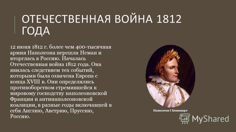 ОТЕЧЕСТВЕННАЯ ВОЙНА 1812 ГОДА 12 июня 1812 г. более чем 400-тысячная армия Наполеона перешла Неман и вторглась в Россию. Началась Отечественная война 1812 года. Она явилась следствием тех событий, которыми была охвачена Европа с конца XVIII в. Они оп