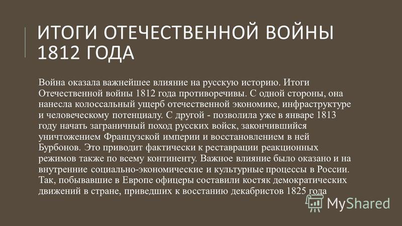 ИТОГИ ОТЕЧЕСТВЕННОЙ ВОЙНЫ 1812 ГОДА Война оказала важнейшее влияние на русскую историю. Итоги Отечественной войны 1812 года противоречивы. С одной стороны, она нанесла колоссальный ущерб отечественной экономике, инфраструктуре и человеческому потенци