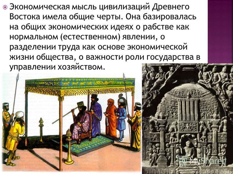 Экономическая мысль цивилизаций Древнего Востока имела общие черты. Она базировалась на общих экономических идеях о рабстве как нормальном (естественном) явлении, о разделении труда как основе экономической жизни общества, о важности роли государства