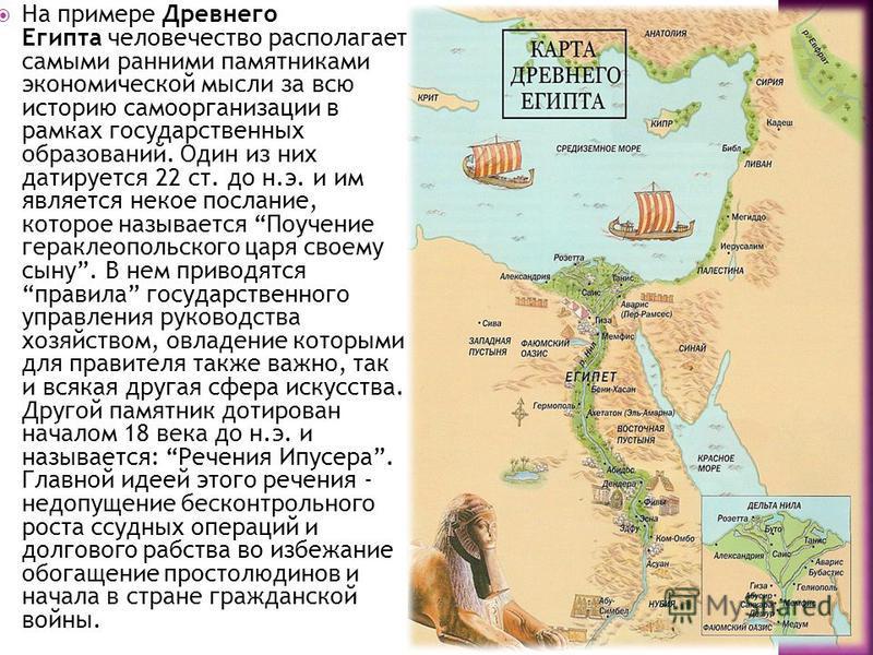 На примере Древнего Египта человечество располагает самыми ранними памятниками экономической мысли за всю историю самоорганизации в рамках государственных образований. Один из них датируется 22 ст. до н.э. и им является некое послание, которое называ
