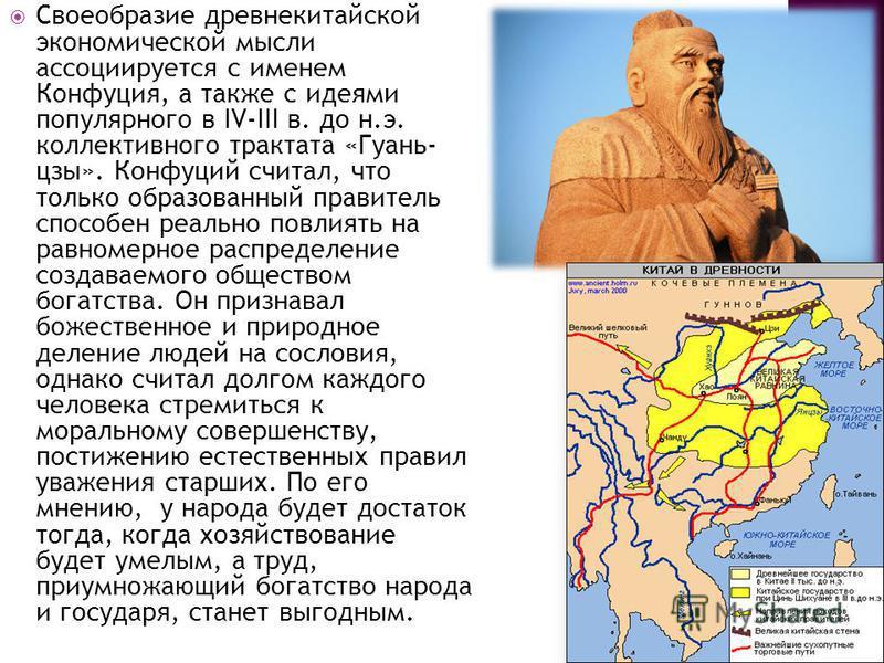 Своеобразие древнекитайской экономической мысли ассоциируется с именем Конфуция, а также с идеями популярного в IV-III в. до н.э. коллективного трактата «Гуань- цзы». Конфуций считал, что только образованный правитель способен реально повлиять на рав
