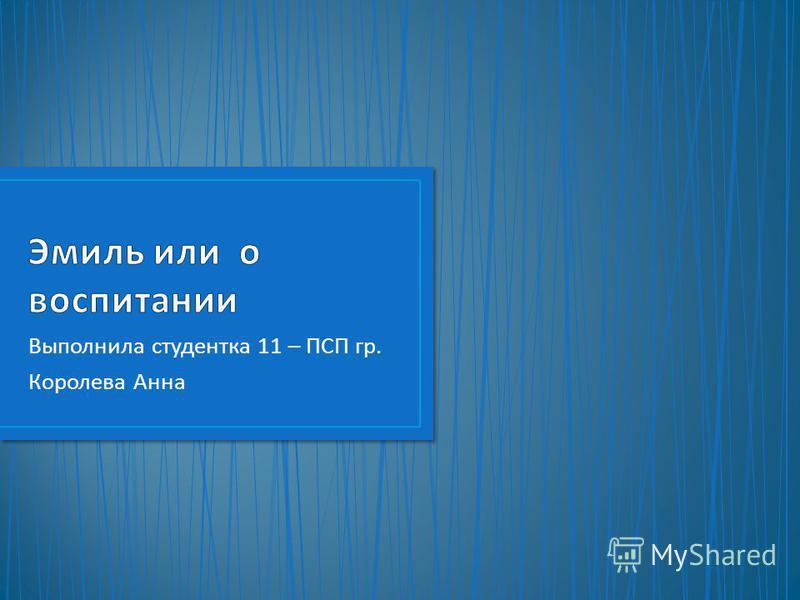 Выполнила студентка 11 – ПСП гр. Королева Анна