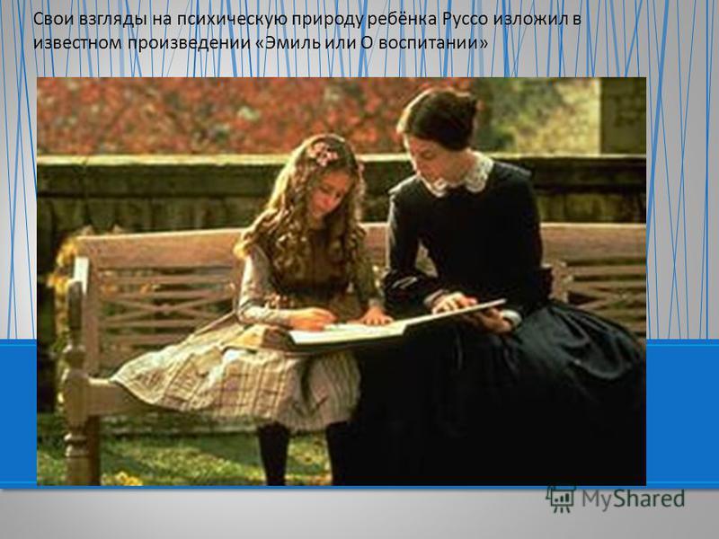 Свои взгляды на психическую природу ребёнка Руссо изложил в известном произведении «Эмиль или О воспитании»
