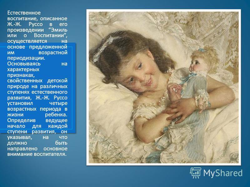Естественное воспитание, описанное Ж.-Ж. Руссо в его произведении Эмиль или о Воспитании, осуществляется на основе предложенной им возрастной периодизации. Основываясь на характерных признаках, свойственных детской природе на различных ступенях естес
