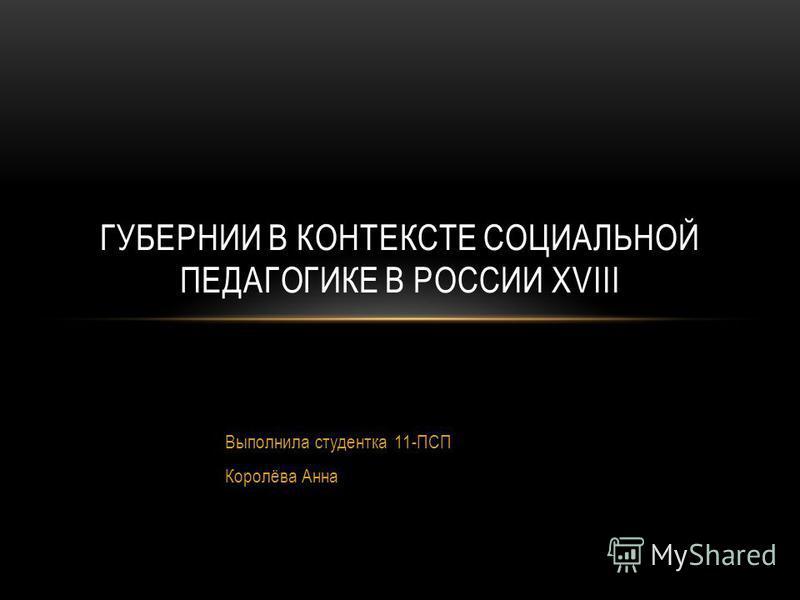 Выполнила студентка 11-ПСП Королёва Анна ГУБЕРНИИ В КОНТЕКСТЕ СОЦИАЛЬНОЙ ПЕДАГОГИКЕ В РОССИИ XVIII