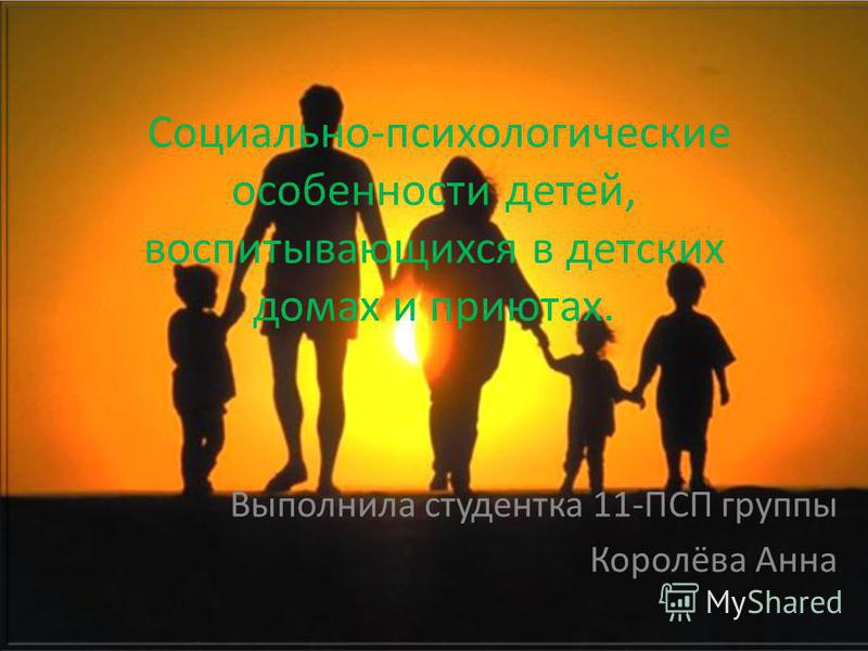 Социально-психологические особенности детей, воспитывающихся в детских домах и приютах. Выполнила студентка 11-ПСП группы Королёва Анна