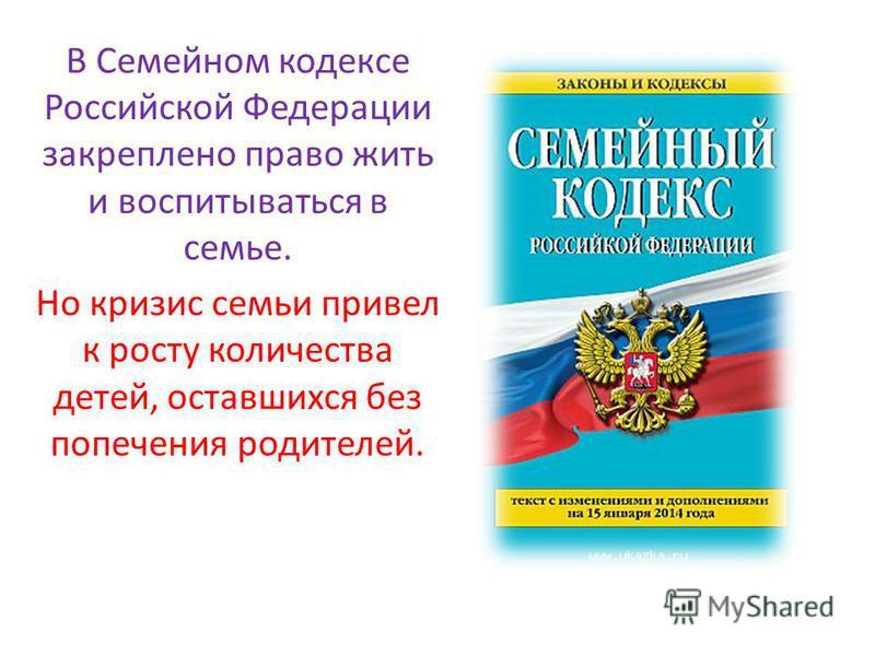 В Семейном кодексе Российской Федерации закреплено право жить и воспитываться в семье. Но кризис семьи привел к росту количества детей, оставшихся без попечения родителей.