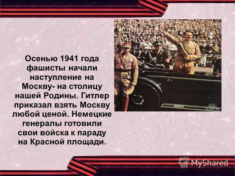 Осенью 1941 года фашисты начали наступление на Москву- на столицу нашей Родины. Гитлер приказал взять Москву любой ценой. Немецкие генералы готовили свои войска к параду на Красной площади.