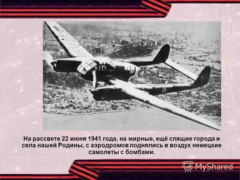 На рассвете 22 июня 1941 года, на мирные, ещё спящие города и села нашей Родины, с аэродромов поднялись в воздух немецкие самолеты с бомбами.