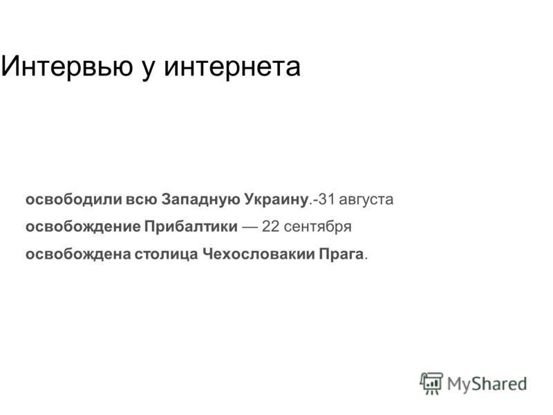 Интервью у интернета освободили всю Западную Украину.-31 августа освобождение Прибалтики 22 сентября освобождена столица Чехословакии Прага.