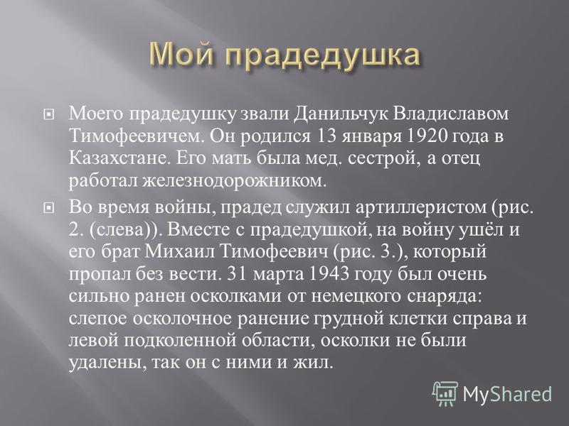 Моего прадедушку звали Данильчук Владиславом Тимофеевичем. Он родился 13 ян  варя 1920 года в Казахстане. Его мать была мед. сестрой, а отец работал железнодорожником. Во время войны, прадед служил артиллеристом ( рис. 2. ( слева )). Вместе с прадед